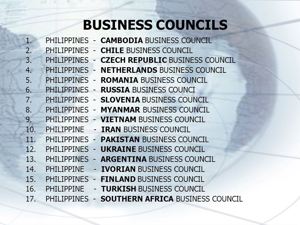 1.PHILIPPINES - CAMBODIA BUSINESS COUNCIL 2.PHILIPPINES - CHILE BUSINESS COUNCIL 3.PHILIPPINES - CZECH REPUBLIC BUSINESS COUNCIL 4.PHILIPPINES - NETHERLANDS BUSINESS COUNCIL 5.PHILIPPINES - ROMANIA BUSINESS COUNCIL 6.PHILIPPINES - RUSSIA BUSINESS COUNCI 7.PHILIPPINES - SLOVENIA BUSINESS COUNCIL 8.PHILIPPINES - MYANMAR BUSINESS COUNCIL 9.PHILIPPINES - VIETNAM BUSINESS COUNCIL 10.PHILIPPINE - IRAN BUSINESS COUNCIL 11.PHILIPPINES - PAKISTAN BUSINESS COUNCIL 12.PHILIPPINES - UKRAINE BUSINESS COUNCIL 13.PHILIPPINES - ARGENTINA BUSINESS COUNCIL 14.PHILIPPINE - IVORIAN BUSINESS COUNCIL 15.PHILIPPINES - FINLAND BUSINESS COUNCIL 16.PHILIPPINE - TURKISH BUSINESS COUNCIL 17.PHILIPPINES - SOUTHERN AFRICA BUSINESS COUNCIL BUSINESS COUNCILS