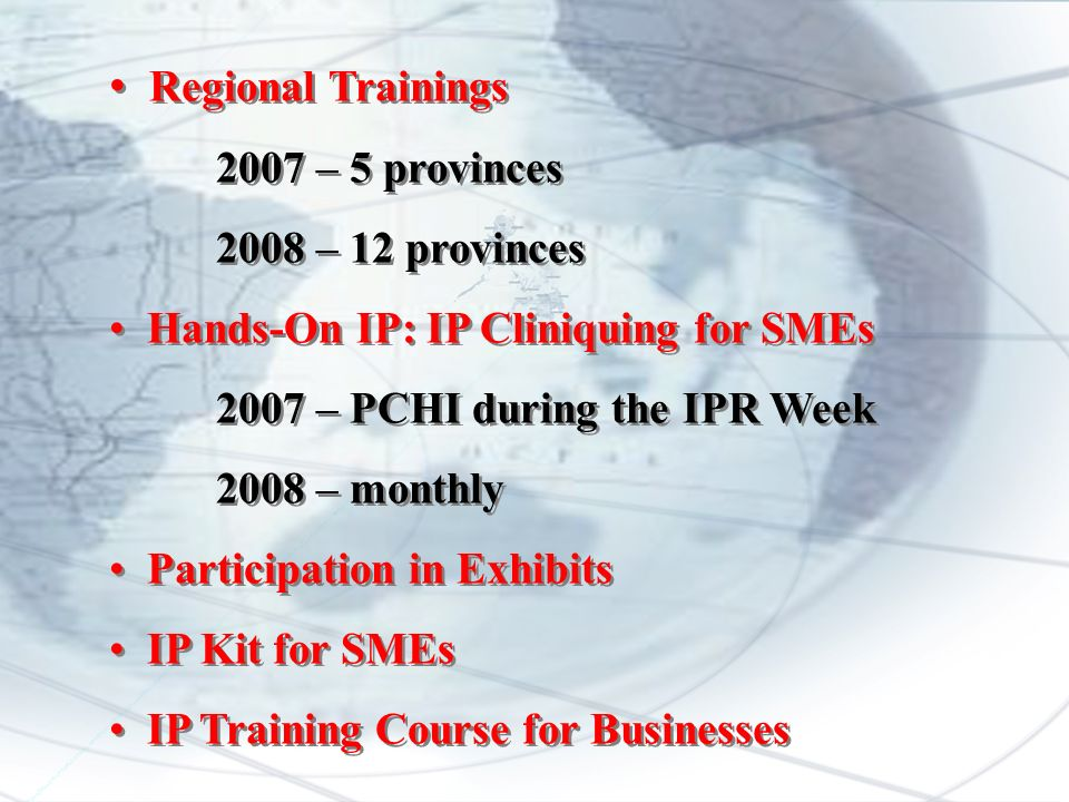 Regional Trainings 2007 – 5 provinces 2008 – 12 provinces Hands-On IP: IP Cliniquing for SMEs 2007 – PCHI during the IPR Week 2008 – monthly Participation in Exhibits IP Kit for SMEs IP Training Course for Businesses Regional Trainings 2007 – 5 provinces 2008 – 12 provinces Hands-On IP: IP Cliniquing for SMEs 2007 – PCHI during the IPR Week 2008 – monthly Participation in Exhibits IP Kit for SMEs IP Training Course for Businesses