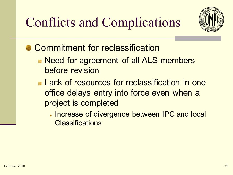 February 2008 12 Conflicts and Complications Commitment for reclassification Need for agreement of all ALS members before revision Lack of resources for reclassification in one office delays entry into force even when a project is completed Increase of divergence between IPC and local Classifications