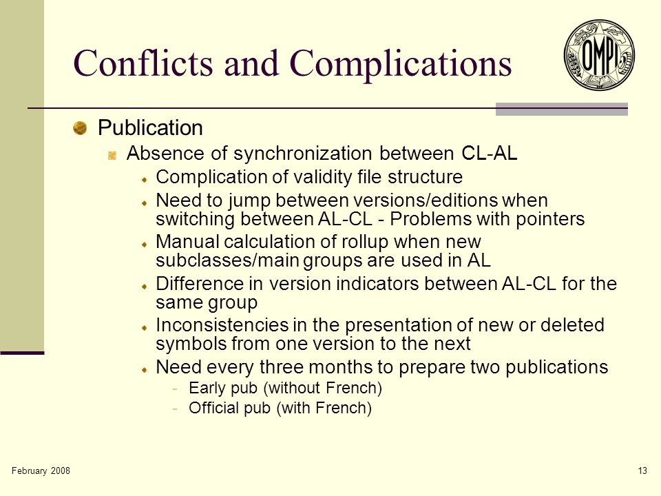 February 2008 13 Conflicts and Complications Publication Absence of synchronization between CL-AL Complication of validity file structure Need to jump between versions/editions when switching between AL-CL - Problems with pointers Manual calculation of rollup when new subclasses/main groups are used in AL Difference in version indicators between AL-CL for the same group Inconsistencies in the presentation of new or deleted symbols from one version to the next Need every three months to prepare two publications -Early pub (without French) -Official pub (with French)