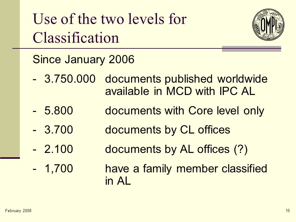 February 2008 15 Use of the two levels for Classification Since January 2006 -3.750.000documents published worldwide available in MCD with IPC AL -5.800documents with Core level only -3.700documents by CL offices -2.100documents by AL offices (?) -1,700have a family member classified in AL
