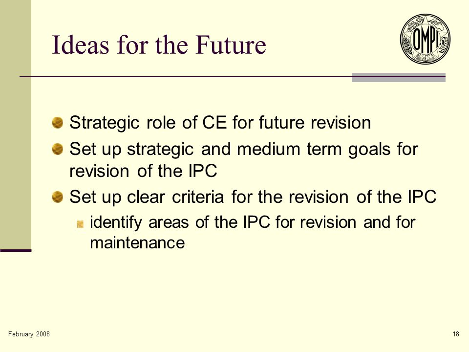 February 2008 18 Ideas for the Future Strategic role of CE for future revision Set up strategic and medium term goals for revision of the IPC Set up c