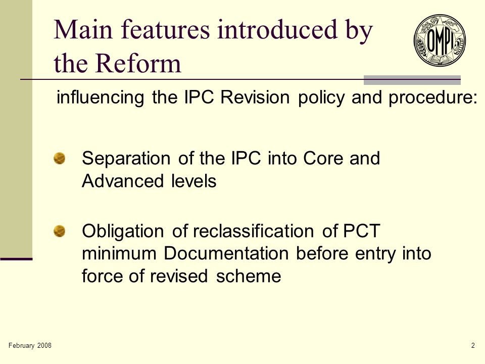 2 Main features introduced by the Reform Separation of the IPC into Core and Advanced levels Obligation of reclassification of PCT minimum Documentation before entry into force of revised scheme influencing the IPC Revision policy and procedure: