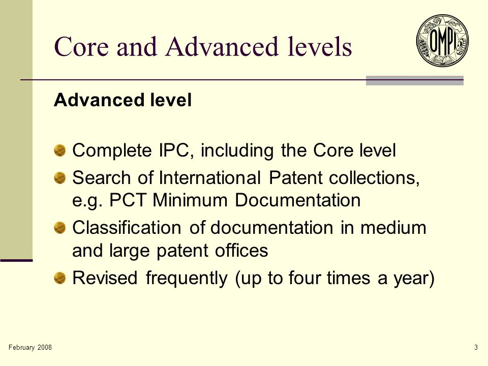 February 2008 3 Core and Advanced levels Advanced level Complete IPC, including the Core level Search of International Patent collections, e.g.