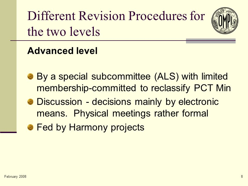February 2008 8 Different Revision Procedures for the two levels Advanced level By a special subcommittee (ALS) with limited membership-committed to reclassify PCT Min Discussion - decisions mainly by electronic means.