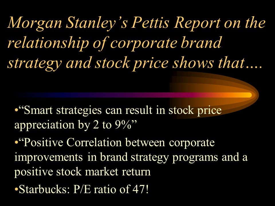 Morgan Stanleys Pettis Report on the relationship of corporate brand strategy and stock price shows that….