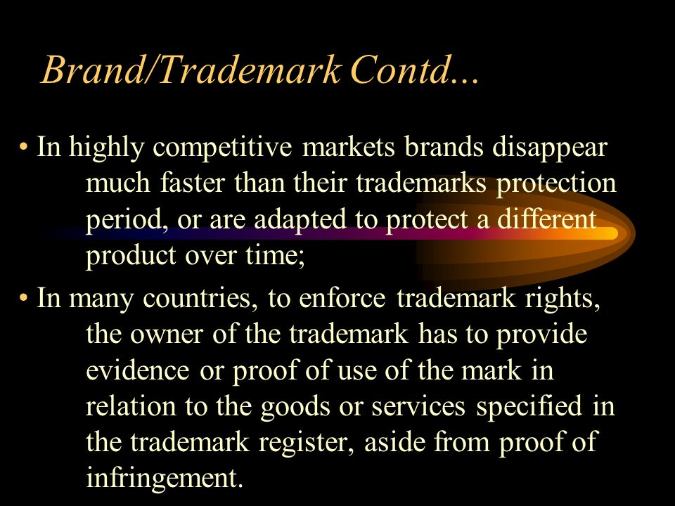 Brand/Trademark Contd... In highly competitive markets brands disappear much faster than their trademarks protection period, or are adapted to protect