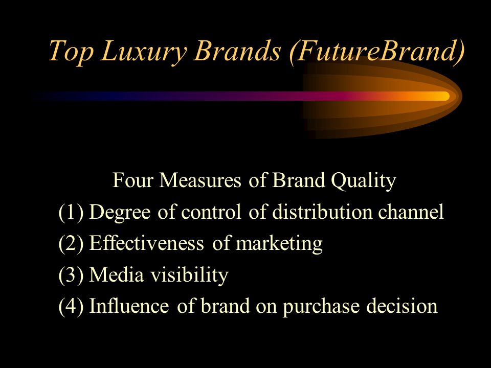 Top Luxury Brands (FutureBrand) Four Measures of Brand Quality (1) Degree of control of distribution channel (2) Effectiveness of marketing (3) Media visibility (4) Influence of brand on purchase decision