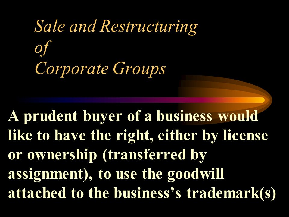 Sale and Restructuring of Corporate Groups A prudent buyer of a business would like to have the right, either by license or ownership (transferred by assignment), to use the goodwill attached to the businesss trademark(s)