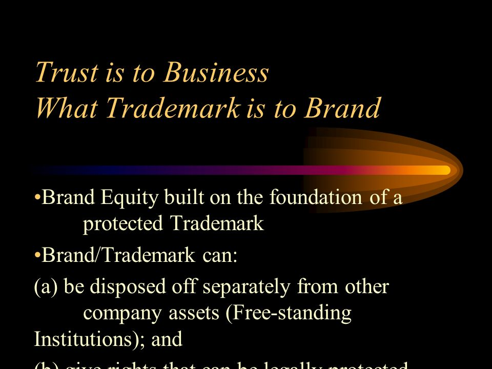 Trust is to Business What Trademark is to Brand Brand Equity built on the foundation of a protected Trademark Brand/Trademark can: (a) be disposed off separately from other company assets (Free-standing Institutions); and (b) give rights that can be legally protected