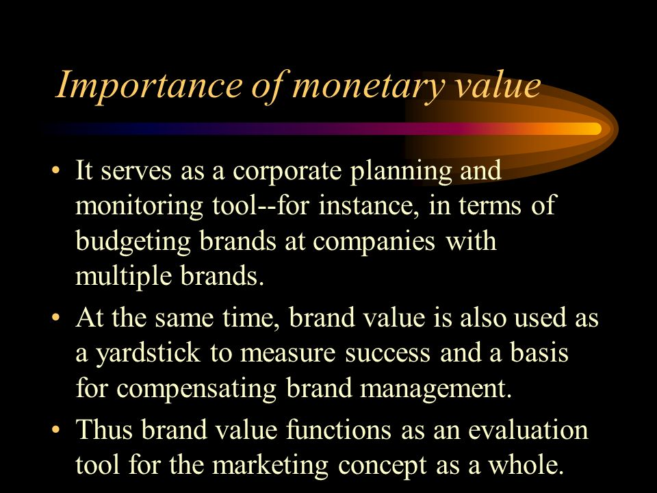 Importance of monetary value It serves as a corporate planning and monitoring tool--for instance, in terms of budgeting brands at companies with multiple brands.