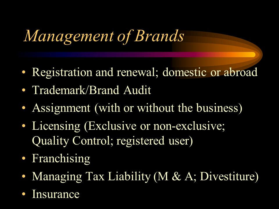 Management of Brands Registration and renewal; domestic or abroad Trademark/Brand Audit Assignment (with or without the business) Licensing (Exclusive or non-exclusive; Quality Control; registered user) Franchising Managing Tax Liability (M & A; Divestiture) Insurance