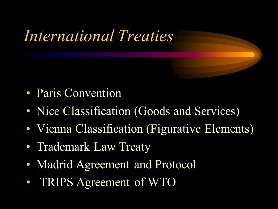 International Treaties Paris Convention Nice Classification (Goods and Services) Vienna Classification (Figurative Elements) Trademark Law Treaty Madrid Agreement and Protocol TRIPS Agreement of WTO