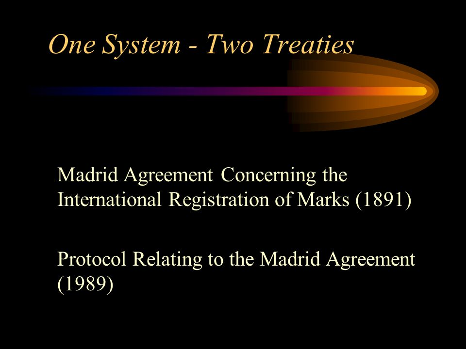 One System - Two Treaties Madrid Agreement Concerning the International Registration of Marks (1891) Protocol Relating to the Madrid Agreement (1989)
