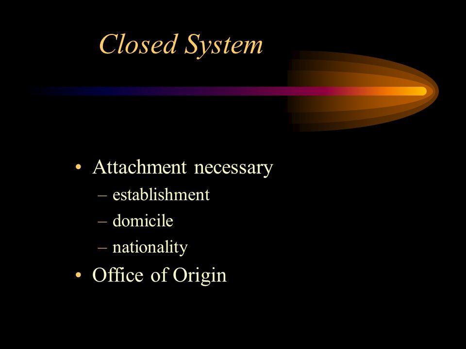 Closed System Attachment necessary –establishment –domicile –nationality Office of Origin