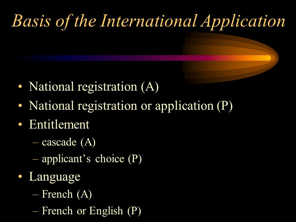 Basis of the International Application National registration (A) National registration or application (P) Entitlement –cascade (A) –applicants choice (P) Language –French (A) –French or English (P)