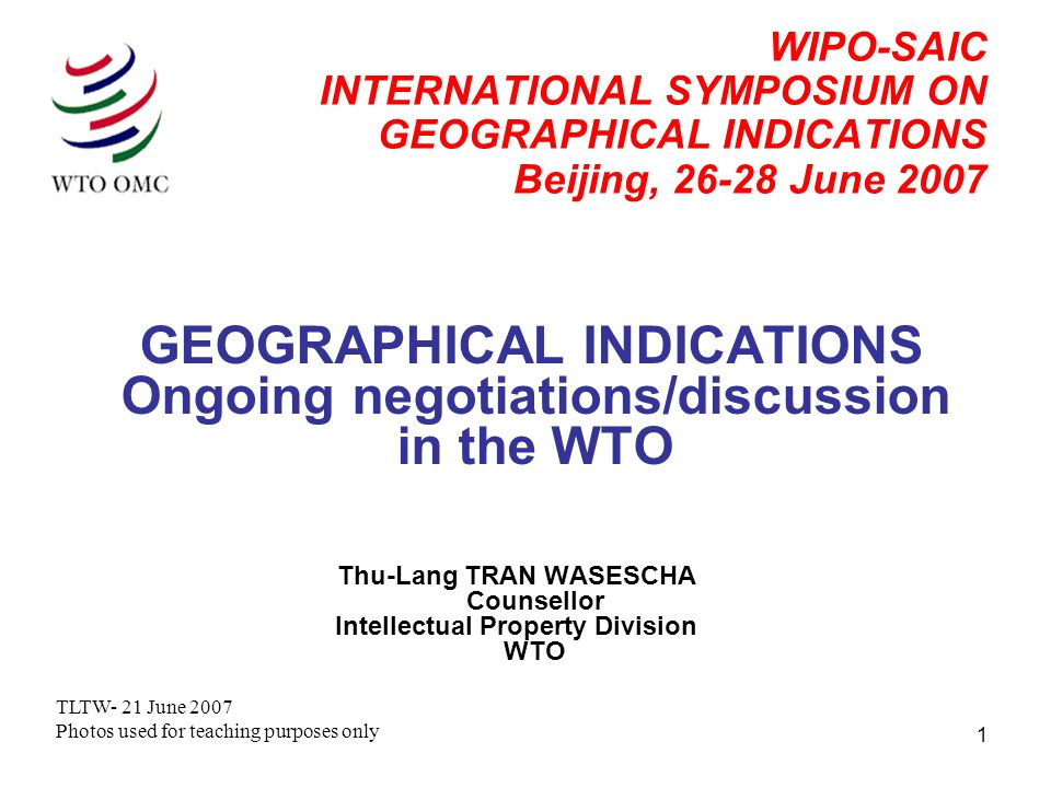 1 WIPO-SAIC INTERNATIONAL SYMPOSIUM ON GEOGRAPHICAL INDICATIONS Beijing, 26-28 June 2007 GEOGRAPHICAL INDICATIONS Ongoing negotiations/discussion in the WTO Thu-Lang TRAN WASESCHA Counsellor Intellectual Property Division WTO TLTW- 21 June 2007 Photos used for teaching purposes only