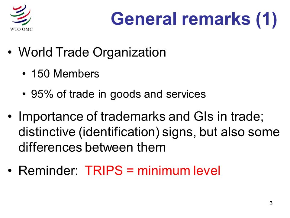 3 General remarks (1) World Trade Organization 150 Members 95% of trade in goods and services Importance of trademarks and GIs in trade; distinctive (identification) signs, but also some differences between them Reminder: TRIPS = minimum level
