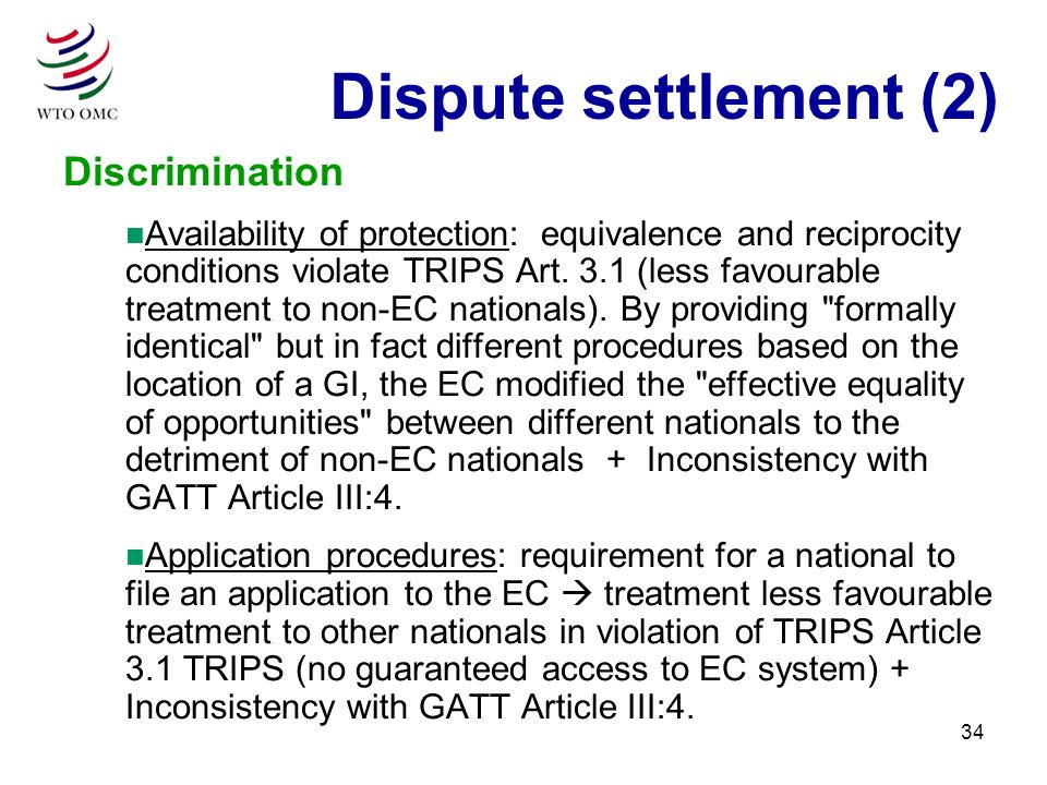 34 Discrimination n Availability of protection: equivalence and reciprocity conditions violate TRIPS Art. 3.1 (less favourable treatment to non-EC nat