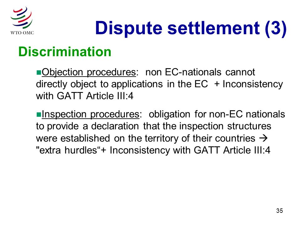 35 Discrimination n Objection procedures: non EC-nationals cannot directly object to applications in the EC + Inconsistency with GATT Article III:4 n