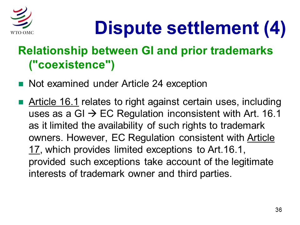 36 Relationship between GI and prior trademarks ( coexistence ) n Not examined under Article 24 exception n Article 16.1 relates to right against certain uses, including uses as a GI EC Regulation inconsistent with Art.