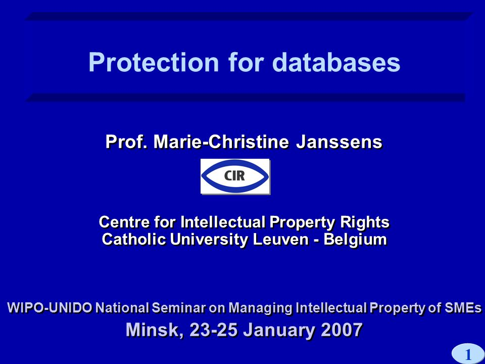1 Prof. Marie-Christine Janssens Centre for Intellectual Property Rights Catholic University Leuven - Belgium WIPO-UNIDO National Seminar on Managing