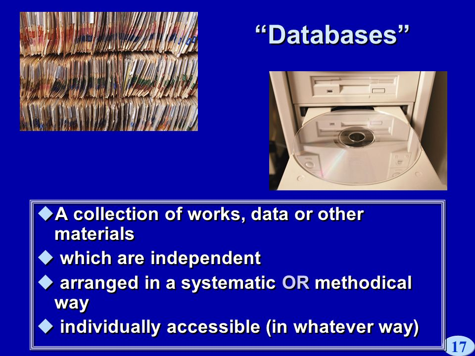 17 Databases A collection of works, data or other materials which are independent arranged in a systematic OR methodical way individually accessible (in whatever way) A collection of works, data or other materials which are independent arranged in a systematic OR methodical way individually accessible (in whatever way)