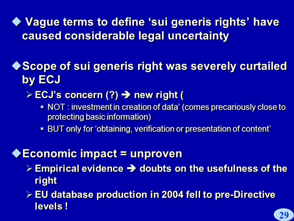 29 Vague terms to define sui generis rights have caused considerable legal uncertainty Scope of sui generis right was severely curtailed by ECJ ECJs concern ( ) new right ( NOT : investment in creation of data (comes precariously close to protecting basic information) BUT only for obtaining, verification or presentation of content Economic impact = unproven Empirical evidence doubts on the usefulness of the right EU database production in 2004 fell to pre-Directive levels .