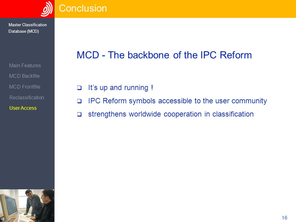16 Master Classification Database (MCD) Conclusion Main Features MCD Backfile MCD Frontfile Reclassification User Access MCD - The backbone of the IPC Reform Its up and running .