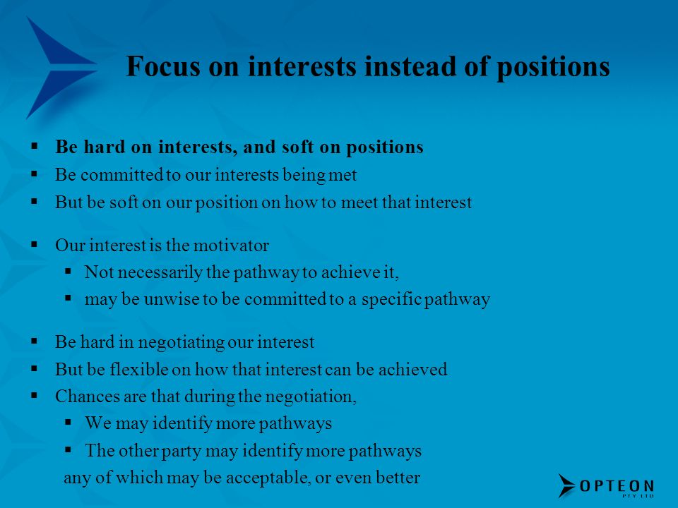 Focus on interests instead of positions Be hard on interests, and soft on positions Be committed to our interests being met But be soft on our position on how to meet that interest Our interest is the motivator Not necessarily the pathway to achieve it, may be unwise to be committed to a specific pathway Be hard in negotiating our interest But be flexible on how that interest can be achieved Chances are that during the negotiation, We may identify more pathways The other party may identify more pathways any of which may be acceptable, or even better