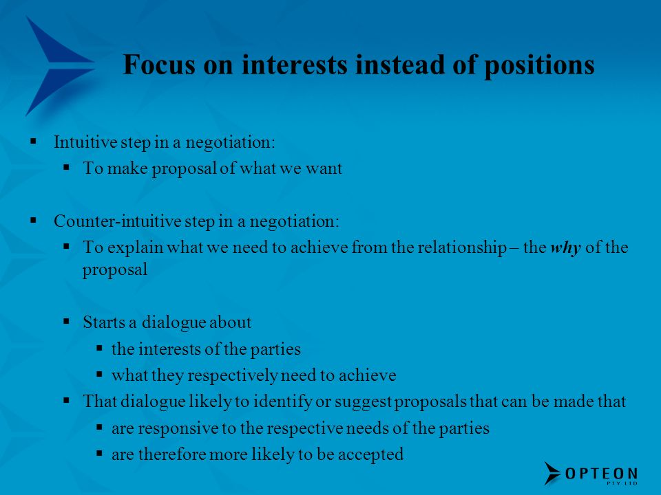 Intuitive step in a negotiation: To make proposal of what we want Counter-intuitive step in a negotiation: To explain what we need to achieve from the relationship – the why of the proposal Starts a dialogue about the interests of the parties what they respectively need to achieve That dialogue likely to identify or suggest proposals that can be made that are responsive to the respective needs of the parties are therefore more likely to be accepted