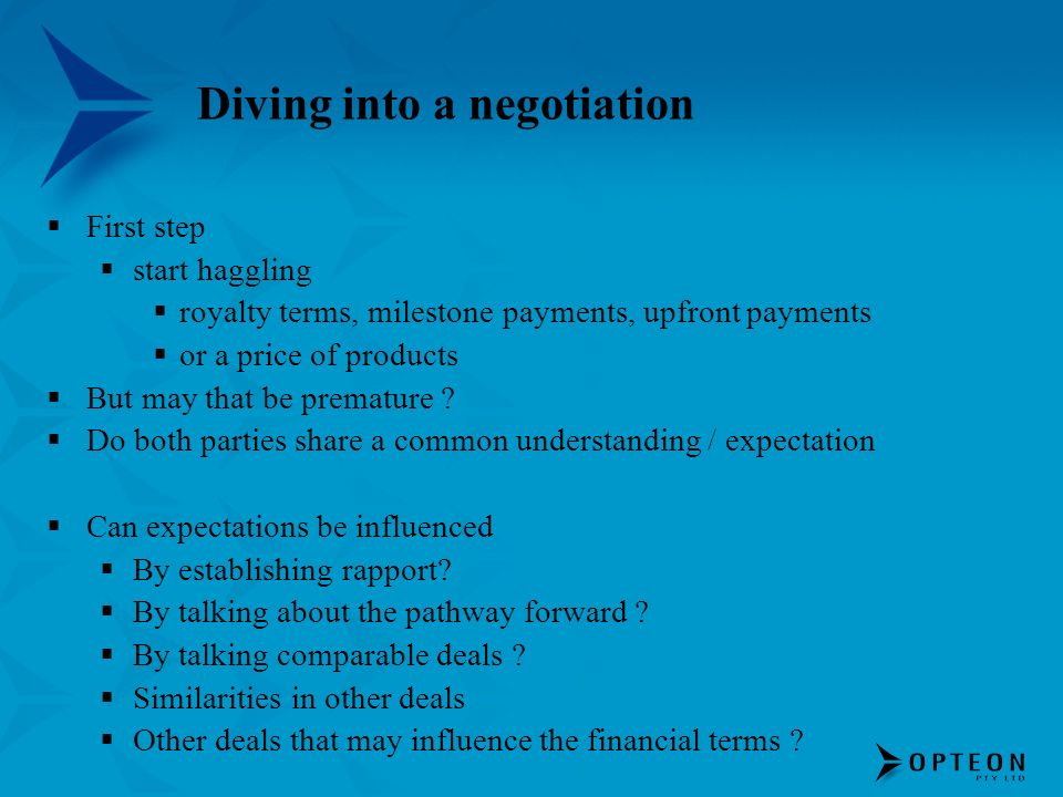 Diving into a negotiation First step start haggling royalty terms, milestone payments, upfront payments or a price of products But may that be premature .