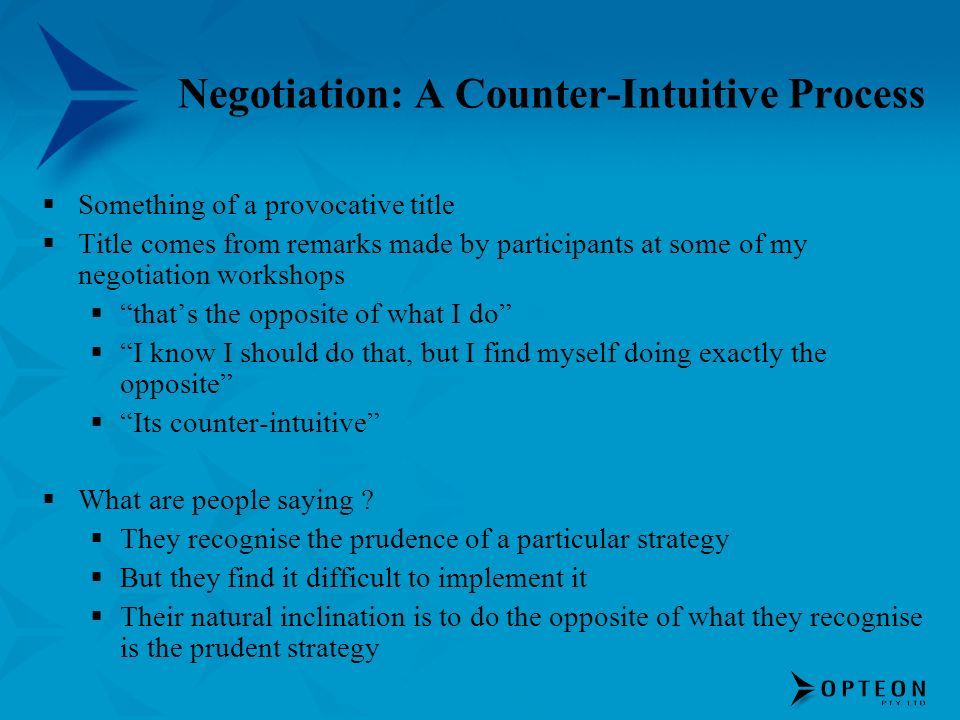 Negotiation: A Counter-Intuitive Process Something of a provocative title Title comes from remarks made by participants at some of my negotiation work
