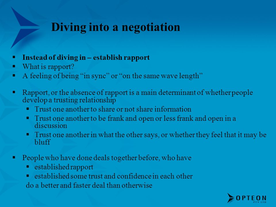 Diving into a negotiation Instead of diving in – establish rapport What is rapport? A feeling of being in sync or on the same wave length Rapport, or