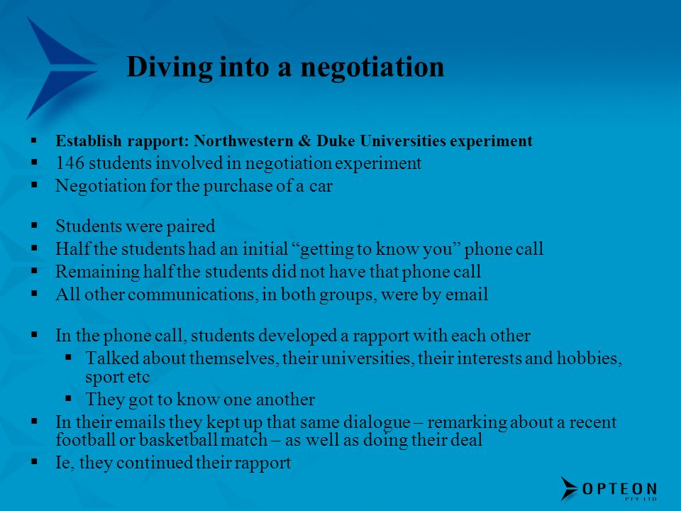 Diving into a negotiation Establish rapport: Northwestern & Duke Universities experiment 146 students involved in negotiation experiment Negotiation for the purchase of a car Students were paired Half the students had an initial getting to know you phone call Remaining half the students did not have that phone call All other communications, in both groups, were by email In the phone call, students developed a rapport with each other Talked about themselves, their universities, their interests and hobbies, sport etc They got to know one another In their emails they kept up that same dialogue – remarking about a recent football or basketball match – as well as doing their deal Ie, they continued their rapport