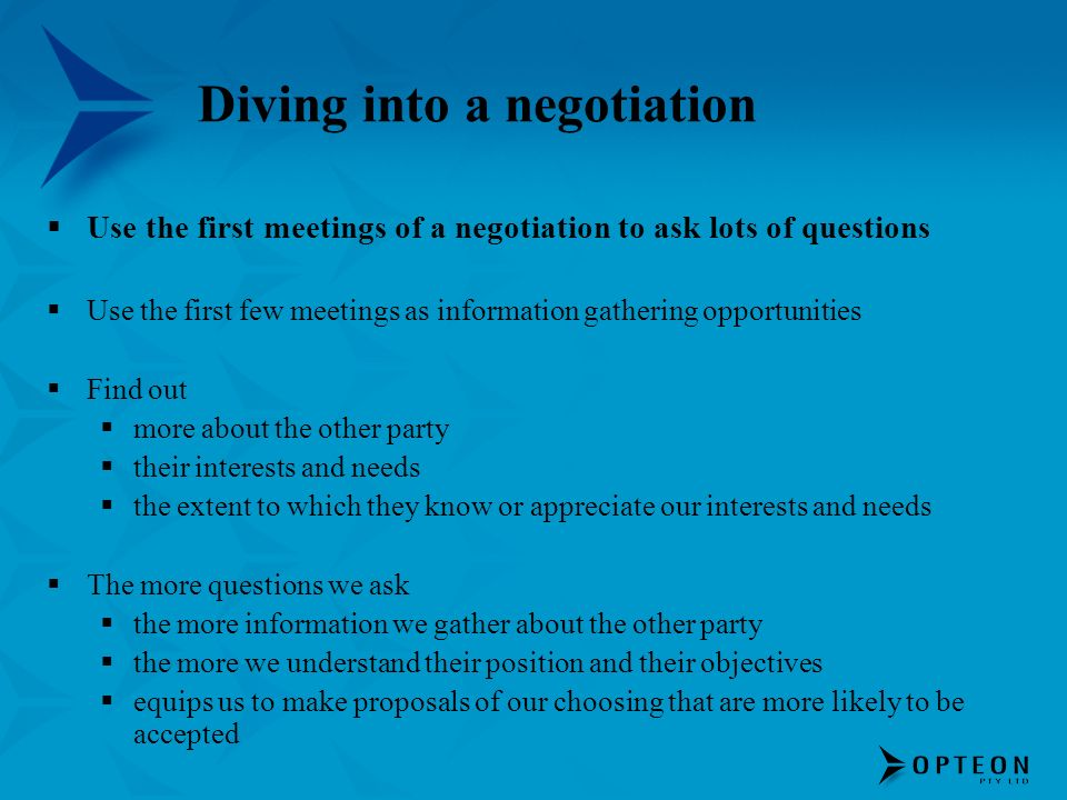 Diving into a negotiation Use the first meetings of a negotiation to ask lots of questions Use the first few meetings as information gathering opportunities Find out more about the other party their interests and needs the extent to which they know or appreciate our interests and needs The more questions we ask the more information we gather about the other party the more we understand their position and their objectives equips us to make proposals of our choosing that are more likely to be accepted