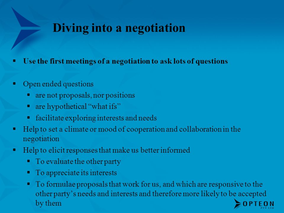 Diving into a negotiation Use the first meetings of a negotiation to ask lots of questions Open ended questions are not proposals, nor positions are hypothetical what ifs facilitate exploring interests and needs Help to set a climate or mood of cooperation and collaboration in the negotiation Help to elicit responses that make us better informed To evaluate the other party To appreciate its interests To formulae proposals that work for us, and which are responsive to the other partys needs and interests and therefore more likely to be accepted by them
