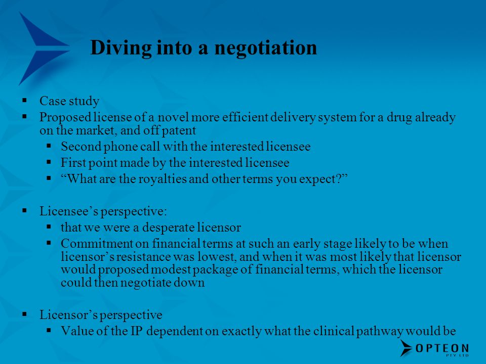 Diving into a negotiation Case study Proposed license of a novel more efficient delivery system for a drug already on the market, and off patent Second phone call with the interested licensee First point made by the interested licensee What are the royalties and other terms you expect.