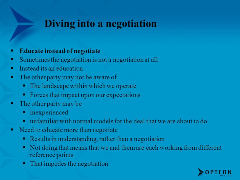 Diving into a negotiation Educate instead of negotiate Sometimes the negotiation is not a negotiation at all Instead its an education The other party may not be aware of The landscape within which we operate Forces that impact upon our expectations The other party may be inexperienced unfamiliar with normal models for the deal that we are about to do Need to educate more than negotiate Results in understanding, rather than a negotiation Not doing that means that we and them are each working from different reference points That impedes the negotiation