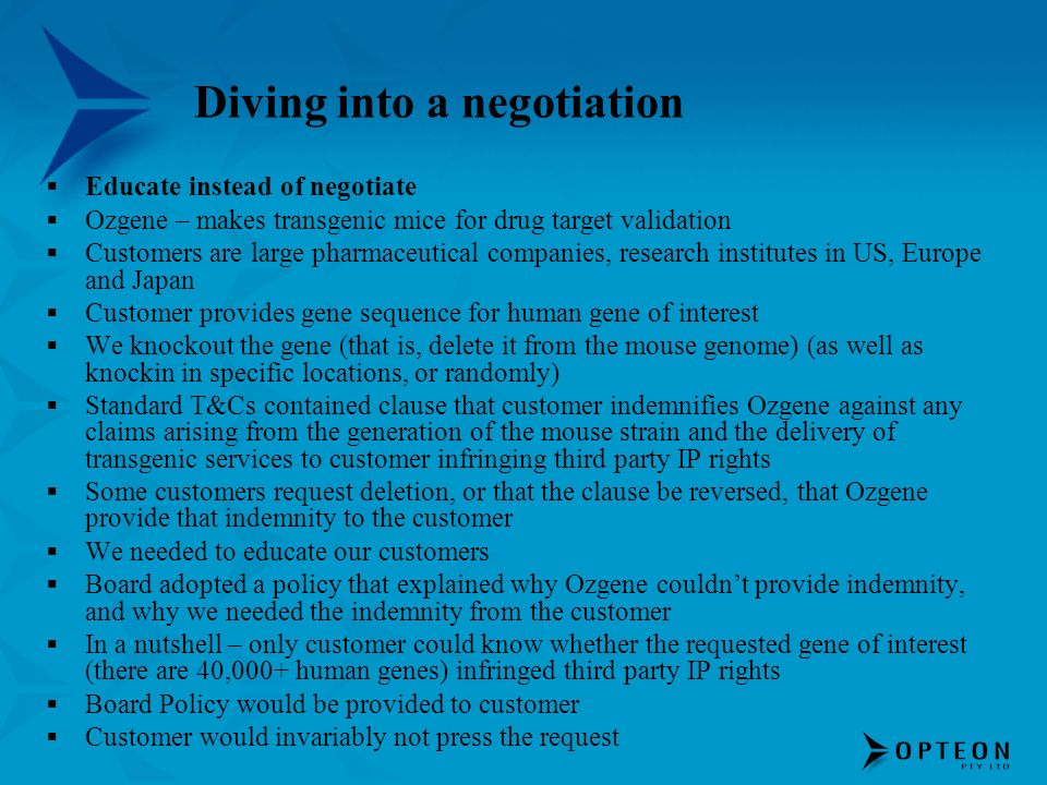 Diving into a negotiation Educate instead of negotiate Ozgene – makes transgenic mice for drug target validation Customers are large pharmaceutical companies, research institutes in US, Europe and Japan Customer provides gene sequence for human gene of interest We knockout the gene (that is, delete it from the mouse genome) (as well as knockin in specific locations, or randomly) Standard T&Cs contained clause that customer indemnifies Ozgene against any claims arising from the generation of the mouse strain and the delivery of transgenic services to customer infringing third party IP rights Some customers request deletion, or that the clause be reversed, that Ozgene provide that indemnity to the customer We needed to educate our customers Board adopted a policy that explained why Ozgene couldnt provide indemnity, and why we needed the indemnity from the customer In a nutshell – only customer could know whether the requested gene of interest (there are 40,000+ human genes) infringed third party IP rights Board Policy would be provided to customer Customer would invariably not press the request
