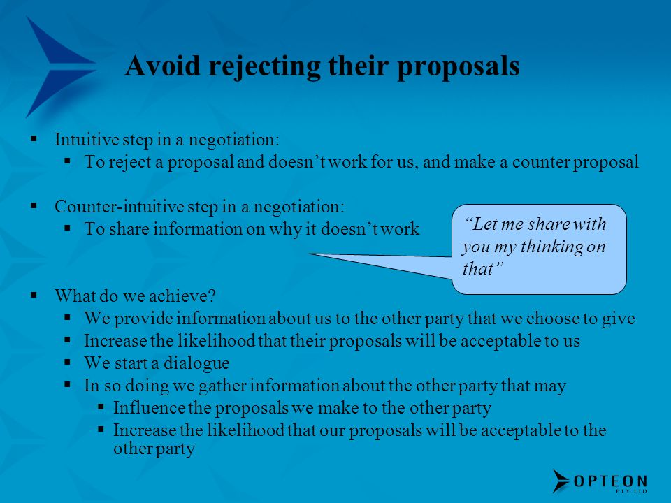 Avoid rejecting their proposals Intuitive step in a negotiation: To reject a proposal and doesnt work for us, and make a counter proposal Counter-intu