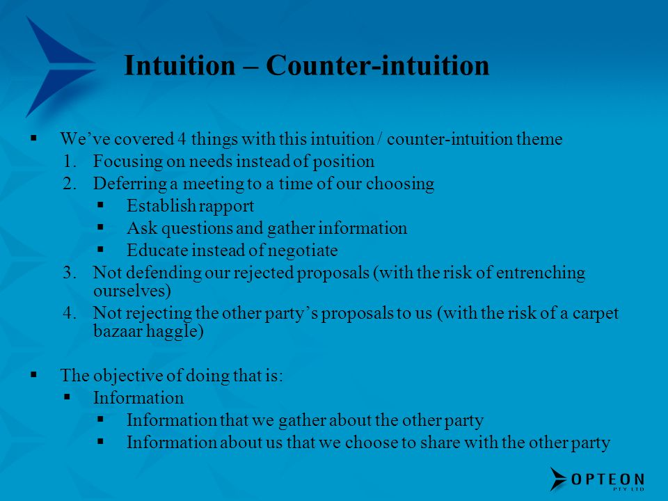 Intuition – Counter-intuition Weve covered 4 things with this intuition / counter-intuition theme 1.Focusing on needs instead of position 2.Deferring a meeting to a time of our choosing Establish rapport Ask questions and gather information Educate instead of negotiate 3.Not defending our rejected proposals (with the risk of entrenching ourselves) 4.Not rejecting the other partys proposals to us (with the risk of a carpet bazaar haggle) The objective of doing that is: Information Information that we gather about the other party Information about us that we choose to share with the other party