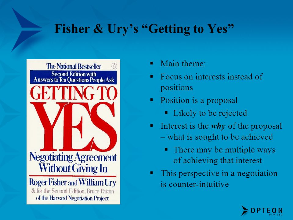 Fisher & Urys Getting to Yes Main theme: Focus on interests instead of positions Position is a proposal Likely to be rejected Interest is the why of the proposal – what is sought to be achieved There may be multiple ways of achieving that interest This perspective in a negotiation is counter-intuitive