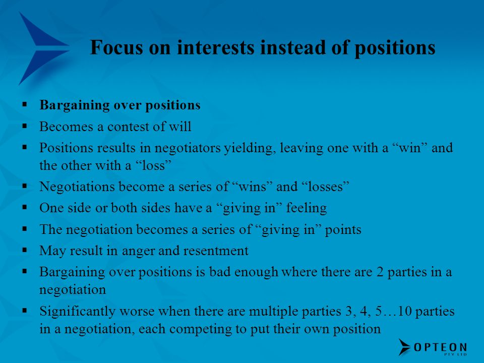 Focus on interests instead of positions Bargaining over positions Becomes a contest of will Positions results in negotiators yielding, leaving one with a win and the other with a loss Negotiations become a series of wins and losses One side or both sides have a giving in feeling The negotiation becomes a series of giving in points May result in anger and resentment Bargaining over positions is bad enough where there are 2 parties in a negotiation Significantly worse when there are multiple parties 3, 4, 5…10 parties in a negotiation, each competing to put their own position
