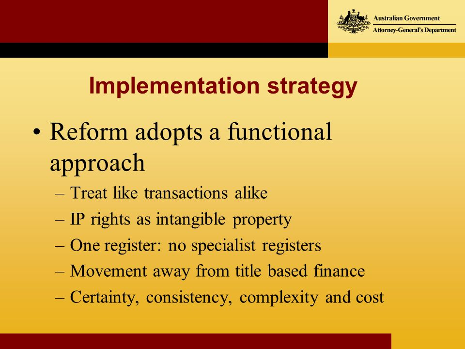 Reform adopts a functional approach –Treat like transactions alike –IP rights as intangible property –One register: no specialist registers –Movement away from title based finance –Certainty, consistency, complexity and cost Implementation strategy