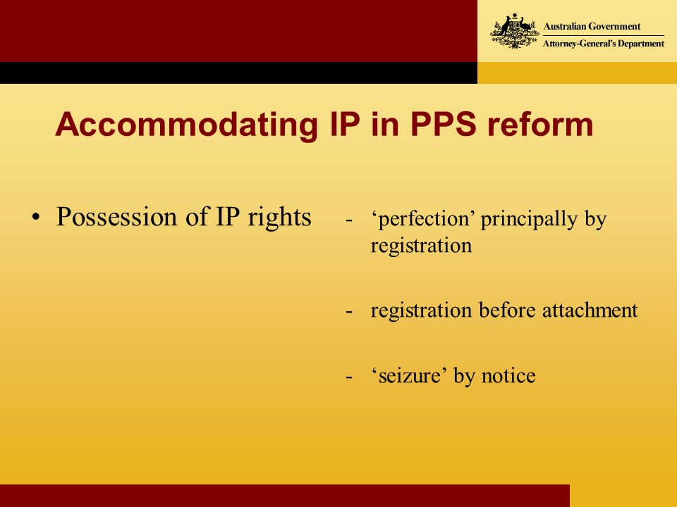 Possession of IP rights Accommodating IP in PPS reform -perfection principally by registration -registration before attachment -seizure by notice