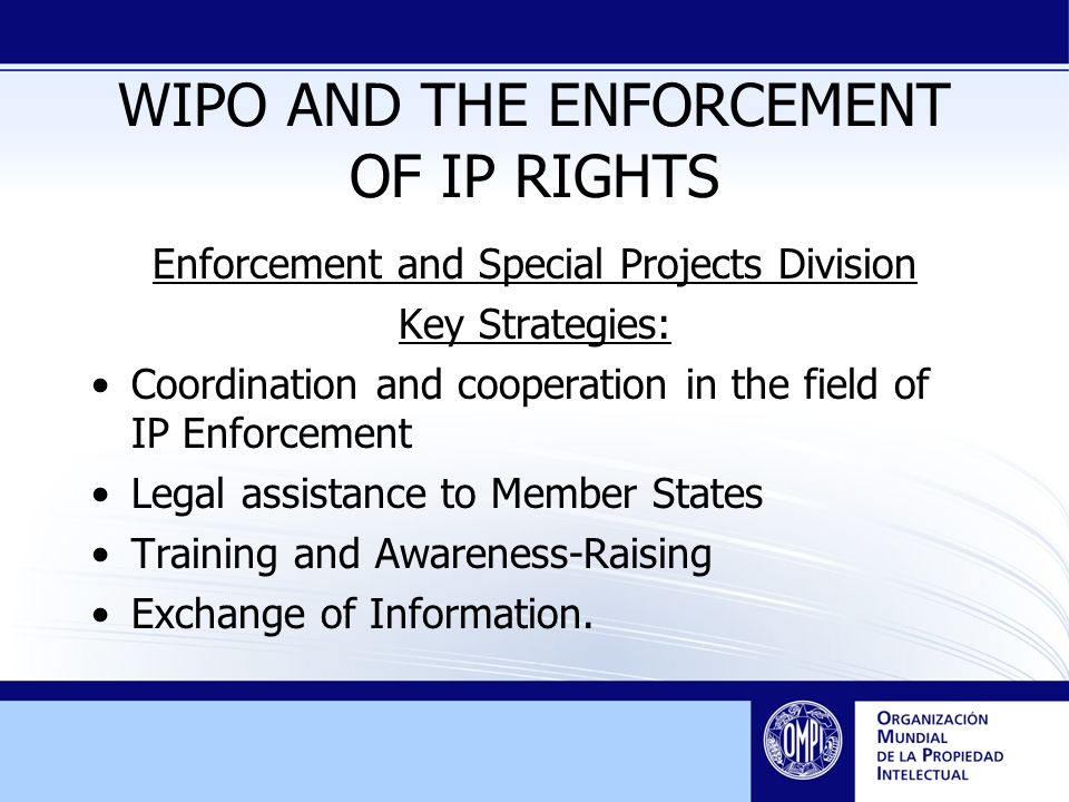 WIPO AND THE ENFORCEMENT OF IP RIGHTS Enforcement and Special Projects Division Key Strategies: Coordination and cooperation in the field of IP Enforcement Legal assistance to Member States Training and Awareness-Raising Exchange of Information.