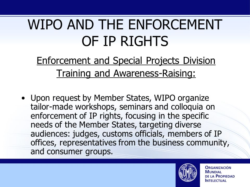 WIPO AND THE ENFORCEMENT OF IP RIGHTS Enforcement and Special Projects Division Training and Awareness-Raising: Upon request by Member States, WIPO organize tailor-made workshops, seminars and colloquia on enforcement of IP rights, focusing in the specific needs of the Member States, targeting diverse audiences: judges, customs officials, members of IP offices, representatives from the business community, and consumer groups.