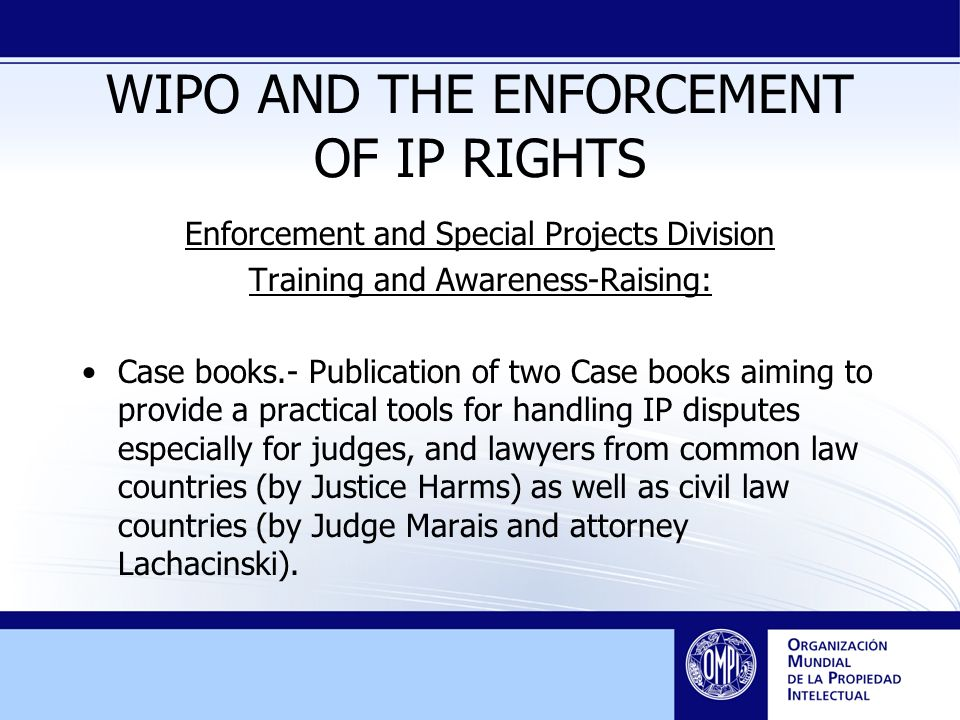 WIPO AND THE ENFORCEMENT OF IP RIGHTS Enforcement and Special Projects Division Training and Awareness-Raising: Case books.- Publication of two Case books aiming to provide a practical tools for handling IP disputes especially for judges, and lawyers from common law countries (by Justice Harms) as well as civil law countries (by Judge Marais and attorney Lachacinski).