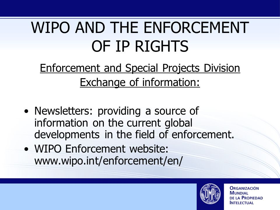 WIPO AND THE ENFORCEMENT OF IP RIGHTS Enforcement and Special Projects Division Exchange of information: Newsletters: providing a source of information on the current global developments in the field of enforcement.